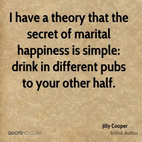 Jilly Cooper - I have a theory that the secret of marital happiness is simple: drink in different pubs to your other half.