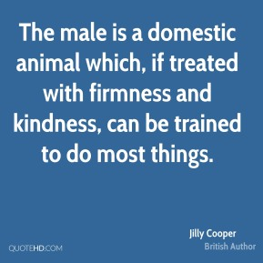 The male is a domestic animal which, if treated with firmness and kindness, can be trained to do most things.