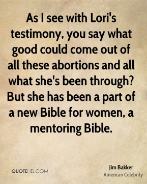 Jim Bakker - As I see with Lori's testimony, you say what good could come out of all these abortions and all what she's been through? But she has been a part of a new Bible for women, a mentoring Bible.