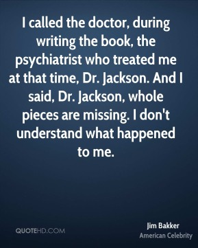 Jim Bakker - I called the doctor, during writing the book, the psychiatrist who treated me at that time, Dr. Jackson. And I said, Dr. Jackson, whole pieces are missing. I don't understand what happened to me.