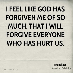 I feel like God has forgiven me of so much, that I will forgive everyone who has hurt us.