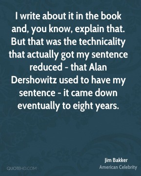 I write about it in the book and, you know, explain that. But that was the technicality that actually got my sentence reduced - that Alan Dershowitz used to have my sentence - it came down eventually to eight years.