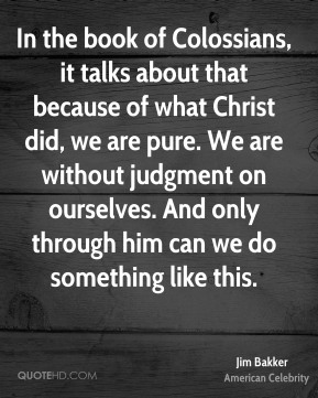 In the book of Colossians, it talks about that because of what Christ did, we are pure. We are without judgment on ourselves. And only through him can we do something like this.