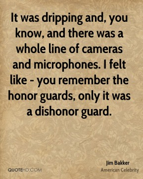 Jim Bakker - It was dripping and, you know, and there was a whole line of cameras and microphones. I felt like - you remember the honor guards, only it was a dishonor guard.