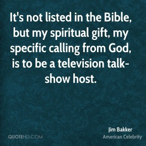 Jim Bakker - It's not listed in the Bible, but my spiritual gift, my specific calling from God, is to be a television talk-show host.