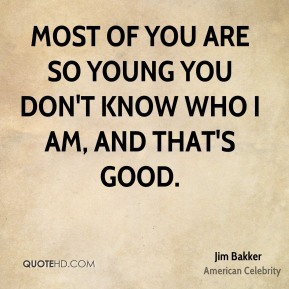 Most of you are so young you don't know who I am, and that's good.
