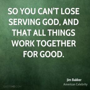 So you can't lose serving God, and that all things work together for good.
