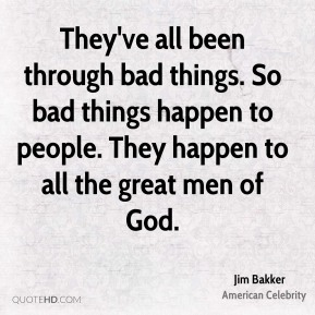 Jim Bakker - They've all been through bad things. So bad things happen to people. They happen to all the great men of God.