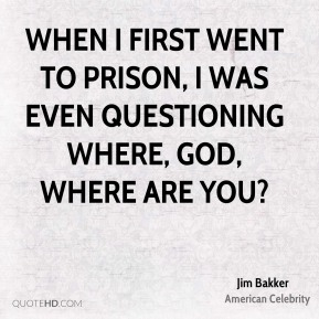 When I first went to prison, I was even questioning where, God, where are you?
