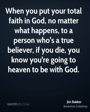 Jim Bakker - When you put your total faith in God, no matter what happens, to a person who's a true believer, if you die, you know you're going to heaven to be with God.