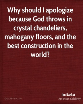 Jim Bakker - Why should I apologize because God throws in crystal chandeliers, mahogany floors, and the best construction in the world?
