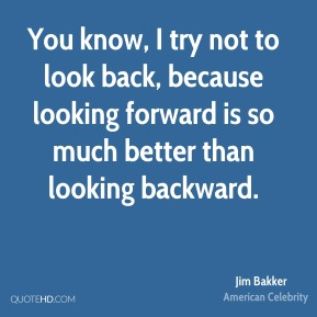 You know, I try not to look back, because looking forward is so much better than looking backward.