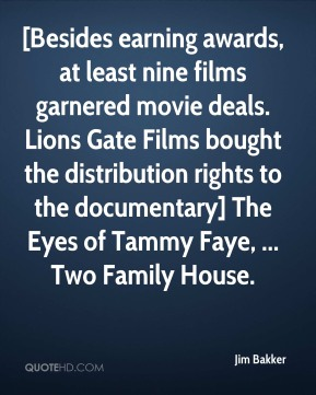 Jim Bakker  - [Besides earning awards, at least nine films garnered movie deals. Lions Gate Films bought the distribution rights to the documentary] The Eyes of Tammy Faye, ... Two Family House.