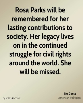Jim Costa - Rosa Parks will be remembered for her lasting contributions to society. Her legacy lives on in the continued struggle for civil rights around the world. She will be missed.