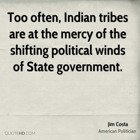 Jim Costa - Too often, Indian tribes are at the mercy of the shifting political winds of State government.