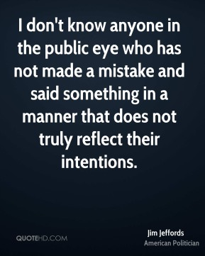 I don't know anyone in the public eye who has not made a mistake and said something in a manner that does not truly reflect their intentions.