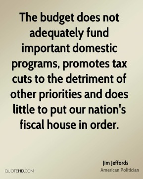The budget does not adequately fund important domestic programs, promotes tax cuts to the detriment of other priorities and does little to put our nation's fiscal house in order.