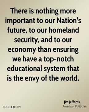 There is nothing more important to our Nation's future, to our homeland security, and to our economy than ensuring we have a top-notch educational system that is the envy of the world.