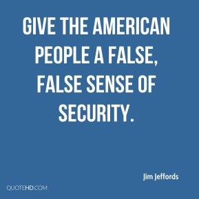 Jim Jeffords  - give the American people a false, false sense of security.