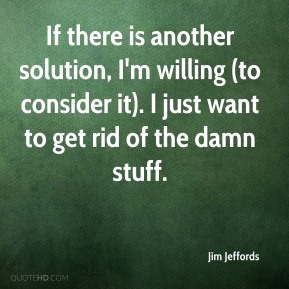 Jim Jeffords  - If there is another solution, I'm willing (to consider it). I just want to get rid of the damn stuff.