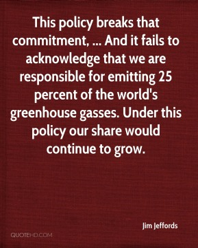 Jim Jeffords  - This policy breaks that commitment, ... And it fails to acknowledge that we are responsible for emitting 25 percent of the world's greenhouse gasses. Under this policy our share would continue to grow.