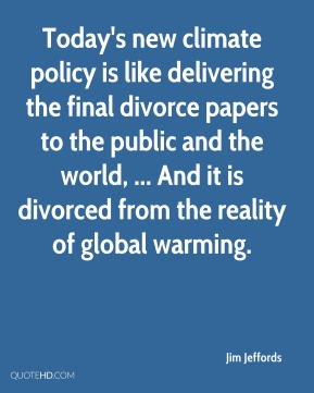 Jim Jeffords  - Today's new climate policy is like delivering the final divorce papers to the public and the world, ... And it is divorced from the reality of global warming.