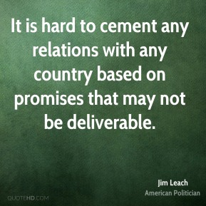 It is hard to cement any relations with any country based on promises that may not be deliverable.