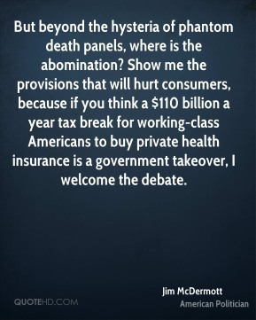 Jim McDermott - But beyond the hysteria of phantom death panels, where is the abomination? Show me the provisions that will hurt consumers, because if you think a $110 billion a year tax break for working-class Americans to buy private health insurance is a government takeover, I welcome the debate.