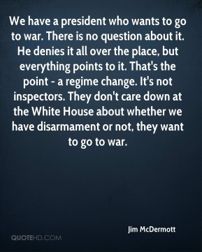 Jim McDermott  - We have a president who wants to go to war. There is no question about it. He denies it all over the place, but everything points to it. That's the point - a regime change. It's not inspectors. They don't care down at the White House about whether we have disarmament or not, they want to go to war.