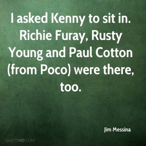 Jim Messina  - I asked Kenny to sit in. Richie Furay, Rusty Young and Paul Cotton (from Poco) were there, too.