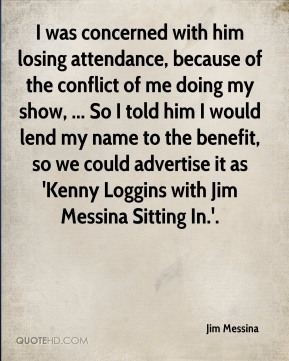 Jim Messina  - I was concerned with him losing attendance, because of the conflict of me doing my show, ... So I told him I would lend my name to the benefit, so we could advertise it as 'Kenny Loggins with Jim Messina Sitting In.'.