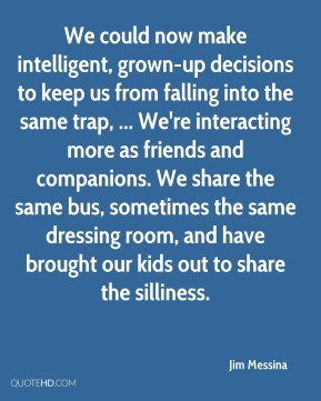 Jim Messina  - We could now make intelligent, grown-up decisions to keep us from falling into the same trap, ... We're interacting more as friends and companions. We share the same bus, sometimes the same dressing room, and have brought our kids out to share the silliness.