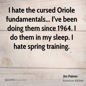 Jim Palmer - I hate the cursed Oriole fundamentals... I've been doing them since 1964. I do them in my sleep. I hate spring training.
