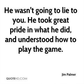 Jim Palmer  - He wasn't going to lie to you. He took great pride in what he did, and understood how to play the game.