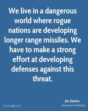 Jim Saxton - We live in a dangerous world where rogue nations are developing longer range missiles. We have to make a strong effort at developing defenses against this threat.
