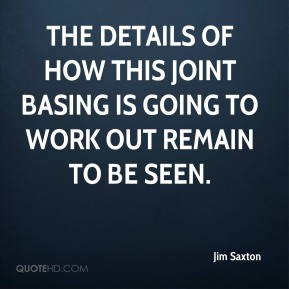 Jim Saxton  - The details of how this joint basing is going to work out remain to be seen.