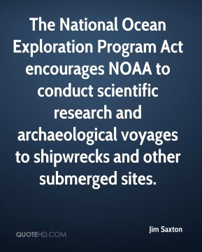 Jim Saxton  - The National Ocean Exploration Program Act encourages NOAA to conduct scientific research and archaeological voyages to shipwrecks and other submerged sites.