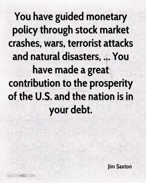 Jim Saxton  - You have guided monetary policy through stock market crashes, wars, terrorist attacks and natural disasters, ... You have made a great contribution to the prosperity of the U.S. and the nation is in your debt.