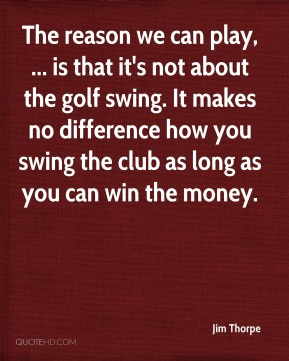 The reason we can play, ... is that it's not about the golf swing. It makes no difference how you swing the club as long as you can win the money.