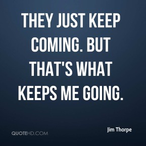 Jim Thorpe  - They just keep coming. But that's what keeps me going.