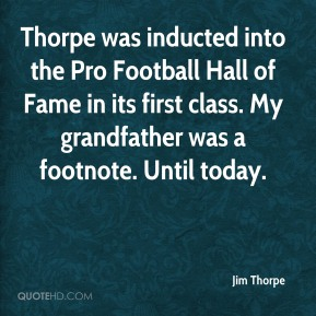 Thorpe was inducted into the Pro Football Hall of Fame in its first class. My grandfather was a footnote. Until today.