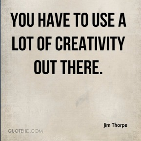 You have to use a lot of creativity out there.