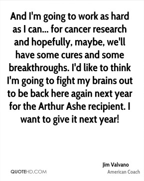 And I'm going to work as hard as I can... for cancer research and hopefully, maybe, we'll have some cures and some breakthroughs. I'd like to think I'm going to fight my brains out to be back here again next year for the Arthur Ashe recipient. I want to give it next year!