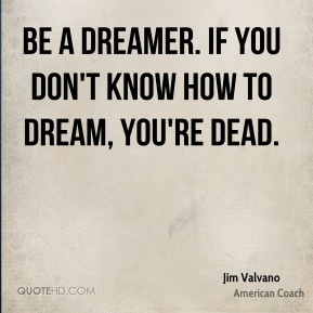 Be a dreamer. If you don't know how to dream, you're dead.