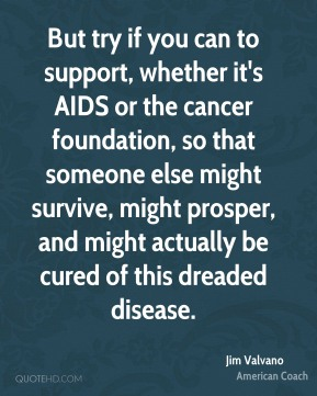 But try if you can to support, whether it's AIDS or the cancer foundation, so that someone else might survive, might prosper, and might actually be cured of this dreaded disease.