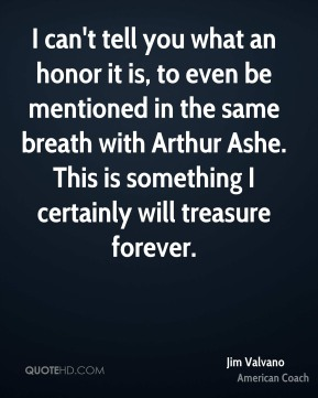 Jim Valvano - I can't tell you what an honor it is, to even be mentioned in the same breath with Arthur Ashe. This is something I certainly will treasure forever.