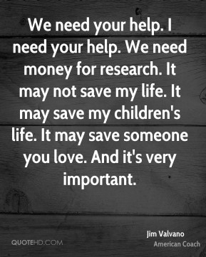 We need your help. I need your help. We need money for research. It may not save my life. It may save my children's life. It may save someone you love. And it's very important.
