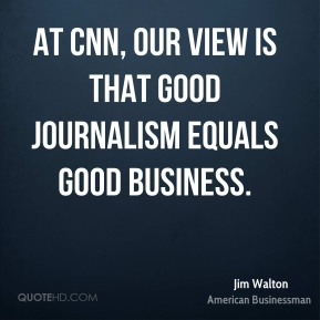 At CNN, our view is that good journalism equals good business.