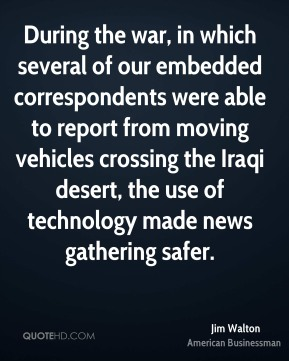 Jim Walton - During the war, in which several of our embedded correspondents were able to report from moving vehicles crossing the Iraqi desert, the use of technology made news gathering safer.