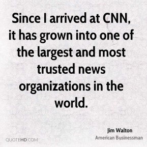 Jim Walton - Since I arrived at CNN, it has grown into one of the largest and most trusted news organizations in the world.